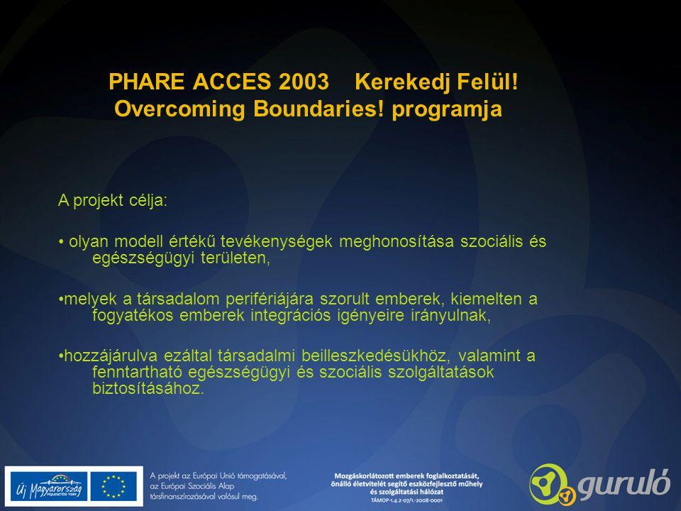 PHARE ACCES 2003 Kerekedj Felül! Overcoming Boundaries! programja A projekt célja: olyan modell értékű tevékenységek meghonosítása szociális és egészs