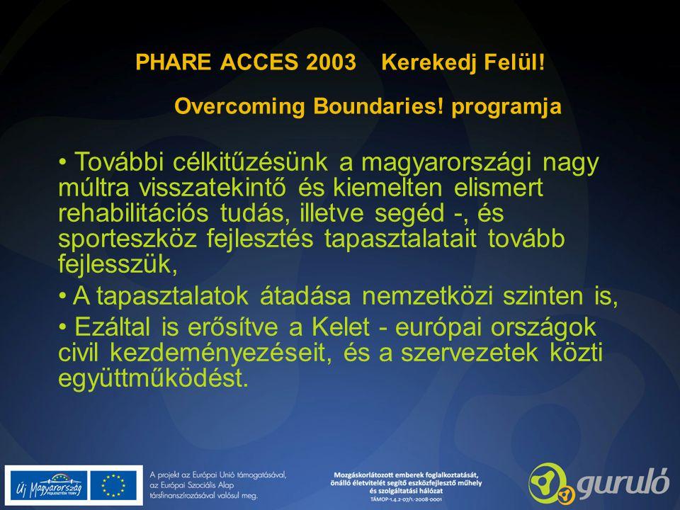 PHARE ACCES 2003 Kerekedj Felül! Overcoming Boundaries! programja További célkitűzésünk a magyarországi nagy múltra visszatekintő és kiemelten elismer