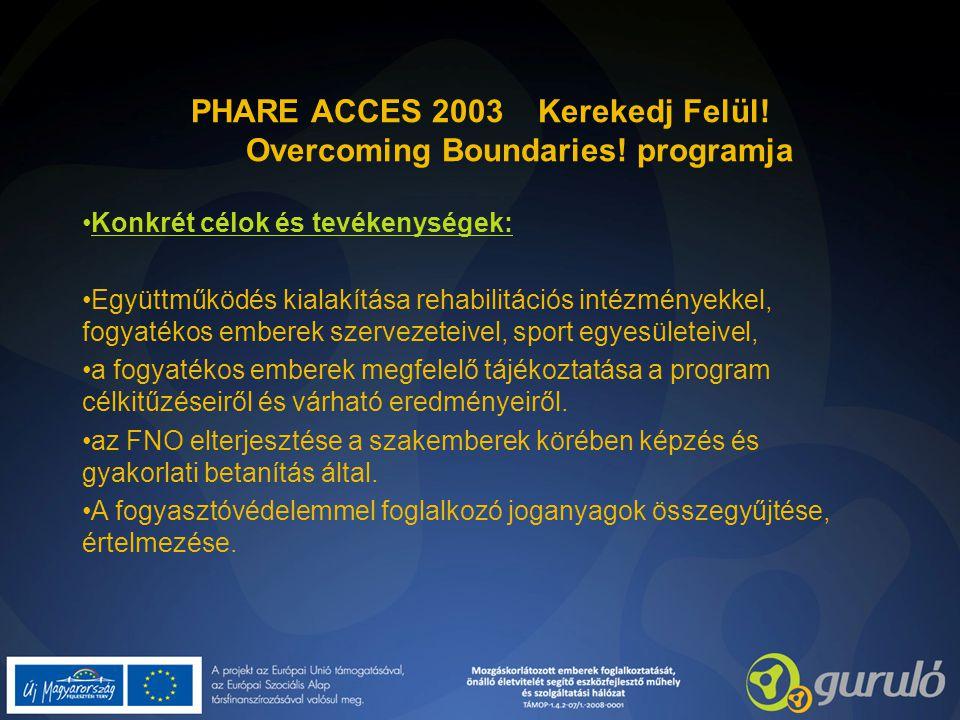 PHARE ACCES 2003 Kerekedj Felül! Overcoming Boundaries! programja Konkrét célok és tevékenységek: Együttműködés kialakítása rehabilitációs intézmények