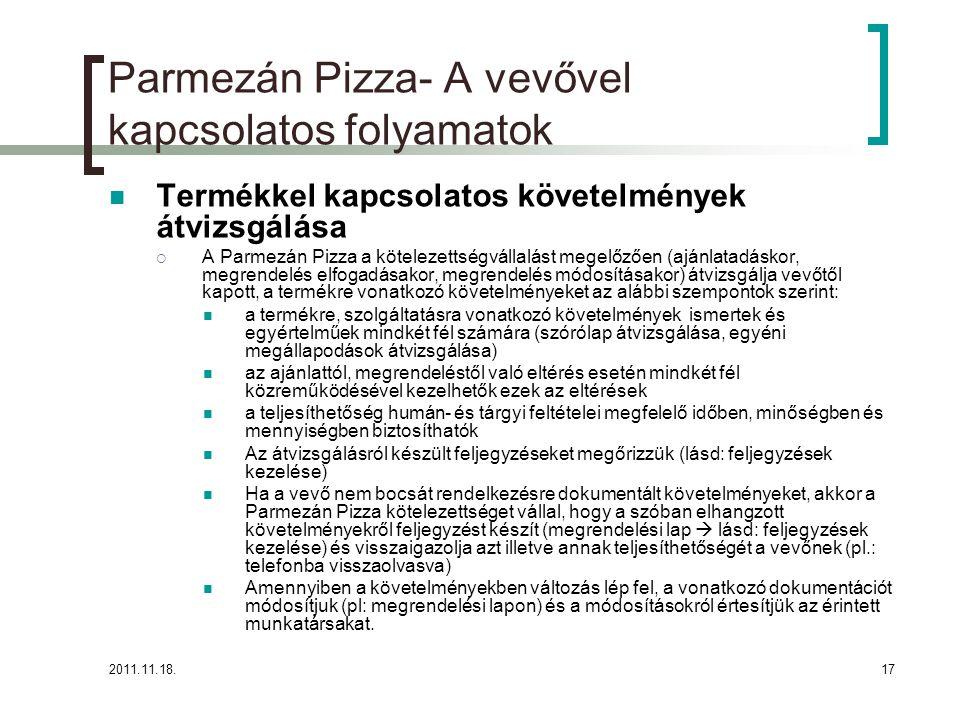 2011.11.18.17 Parmezán Pizza- A vevővel kapcsolatos folyamatok Termékkel kapcsolatos követelmények átvizsgálása  A Parmezán Pizza a kötelezettségvállalást megelőzően (ajánlatadáskor, megrendelés elfogadásakor, megrendelés módosításakor) átvizsgálja vevőtől kapott, a termékre vonatkozó követelményeket az alábbi szempontok szerint: a termékre, szolgáltatásra vonatkozó követelmények ismertek és egyértelműek mindkét fél számára (szórólap átvizsgálása, egyéni megállapodások átvizsgálása) az ajánlattól, megrendeléstől való eltérés esetén mindkét fél közreműködésével kezelhetők ezek az eltérések a teljesíthetőség humán- és tárgyi feltételei megfelelő időben, minőségben és mennyiségben biztosíthatók Az átvizsgálásról készült feljegyzéseket megőrizzük (lásd: feljegyzések kezelése) Ha a vevő nem bocsát rendelkezésre dokumentált követelményeket, akkor a Parmezán Pizza kötelezettséget vállal, hogy a szóban elhangzott követelményekről feljegyzést készít (megrendelési lap  lásd: feljegyzések kezelése) és visszaigazolja azt illetve annak teljesíthetőségét a vevőnek (pl.: telefonba visszaolvasva) Amennyiben a követelményekben változás lép fel, a vonatkozó dokumentációt módosítjuk (pl: megrendelési lapon) és a módosításokról értesítjük az érintett munkatársakat.