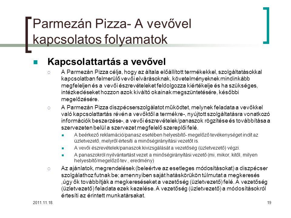 2011.11.18.19 Parmezán Pizza- A vevővel kapcsolatos folyamatok Kapcsolattartás a vevővel  A Parmezán Pizza célja, hogy az általa előállított termékekkel, szolgáltatásokkal kapcsolatban felmerülő vevői elvárásoknak, követelményeknek mindinkább megfeleljen és a vevői észrevételeket feldolgozza kiértékelje és ha szükséges, intézkedéseket hozzon azok kiváltó okainak megszüntetésére, későbbi megelőzésére.