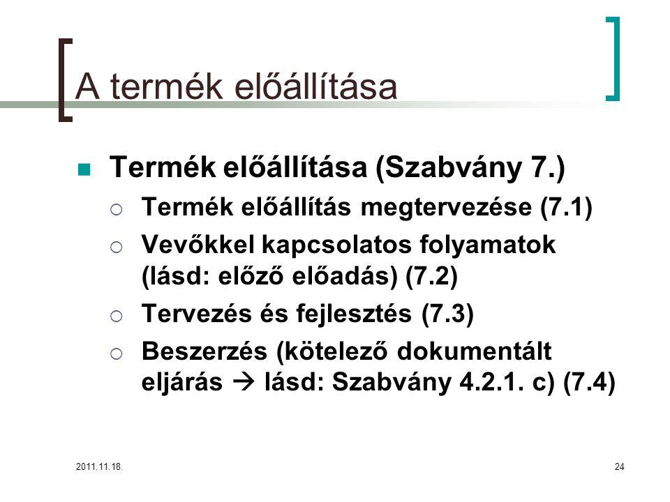 2011.11.18.24 A termék előállítása Termék előállítása (Szabvány 7.)  Termék előállítás megtervezése (7.1)  Vevőkkel kapcsolatos folyamatok (lásd: előző előadás) (7.2)  Tervezés és fejlesztés (7.3)  Beszerzés (kötelező dokumentált eljárás  lásd: Szabvány 4.2.1.