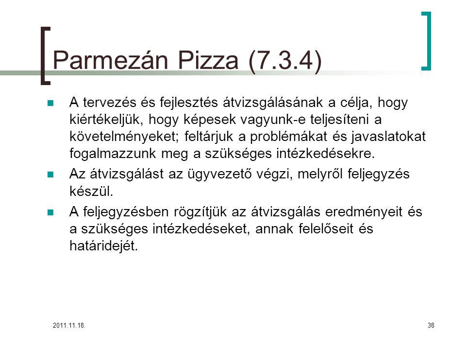 2011.11.18.38 Parmezán Pizza (7.3.4) A tervezés és fejlesztés átvizsgálásának a célja, hogy kiértékeljük, hogy képesek vagyunk-e teljesíteni a követelményeket; feltárjuk a problémákat és javaslatokat fogalmazzunk meg a szükséges intézkedésekre.