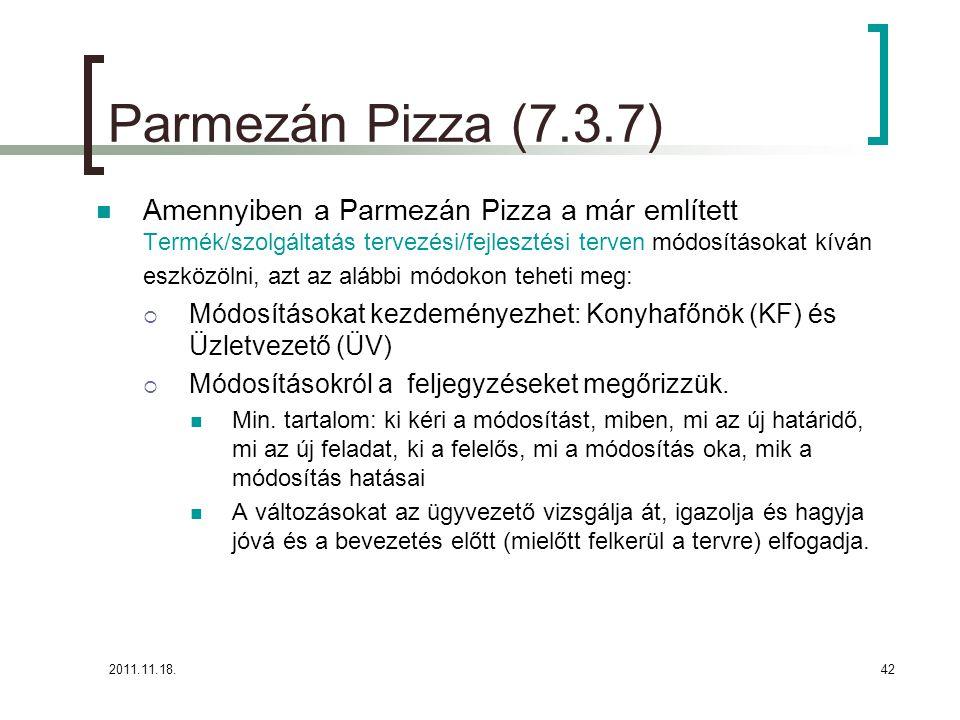2011.11.18.42 Parmezán Pizza (7.3.7) Amennyiben a Parmezán Pizza a már említett Termék/szolgáltatás tervezési/fejlesztési terven módosításokat kíván eszközölni, azt az alábbi módokon teheti meg:  Módosításokat kezdeményezhet: Konyhafőnök (KF) és Üzletvezető (ÜV)  Módosításokról a feljegyzéseket megőrizzük.
