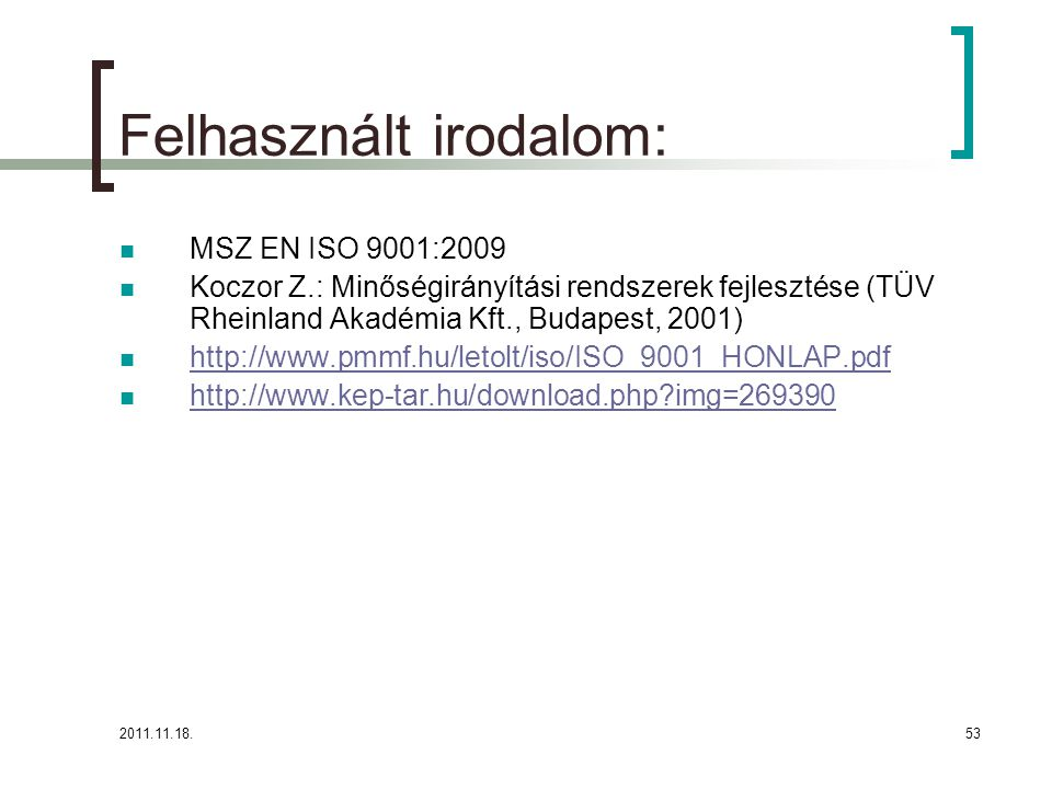 2011.11.18.53 Felhasznált irodalom: MSZ EN ISO 9001:2009 Koczor Z.: Minőségirányítási rendszerek fejlesztése (TÜV Rheinland Akadémia Kft., Budapest, 2001) http://www.pmmf.hu/letolt/iso/ISO_9001_HONLAP.pdf http://www.kep-tar.hu/download.php img=269390