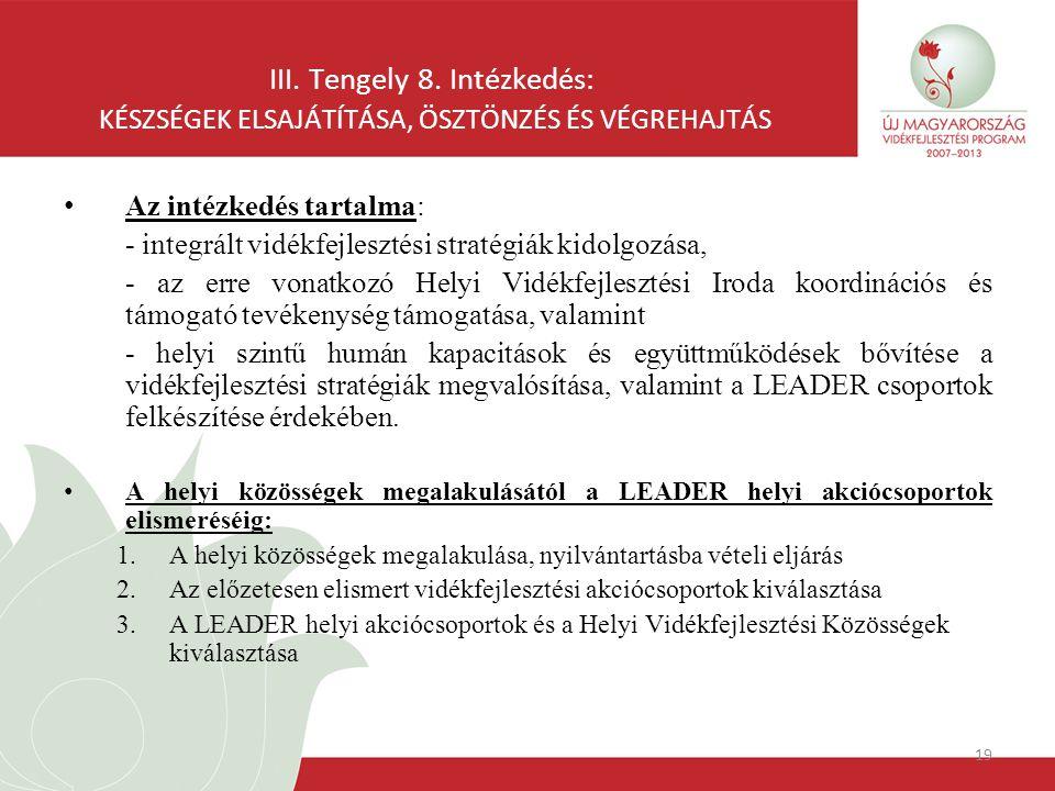 19 III. Tengely 8. Intézkedés: KÉSZSÉGEK ELSAJÁTÍTÁSA, ÖSZTÖNZÉS ÉS VÉGREHAJTÁS Az intézkedés tartalma: - integrált vidékfejlesztési stratégiák kidolg