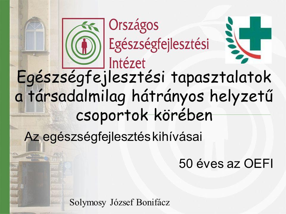 Egészségfejlesztési tapasztalatok a társadalmilag hátrányos helyzetű csoportok körében 50 éves az OEFI Solymosy József Bonifácz Az egészségfejlesztés
