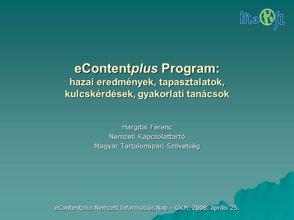 eContentplus Nemzeti Információs Nap – GKM, 2008. április 25. eContentplus Program: hazai eredmények, tapasztalatok, kulcskérdések, gyakorlati tanácso