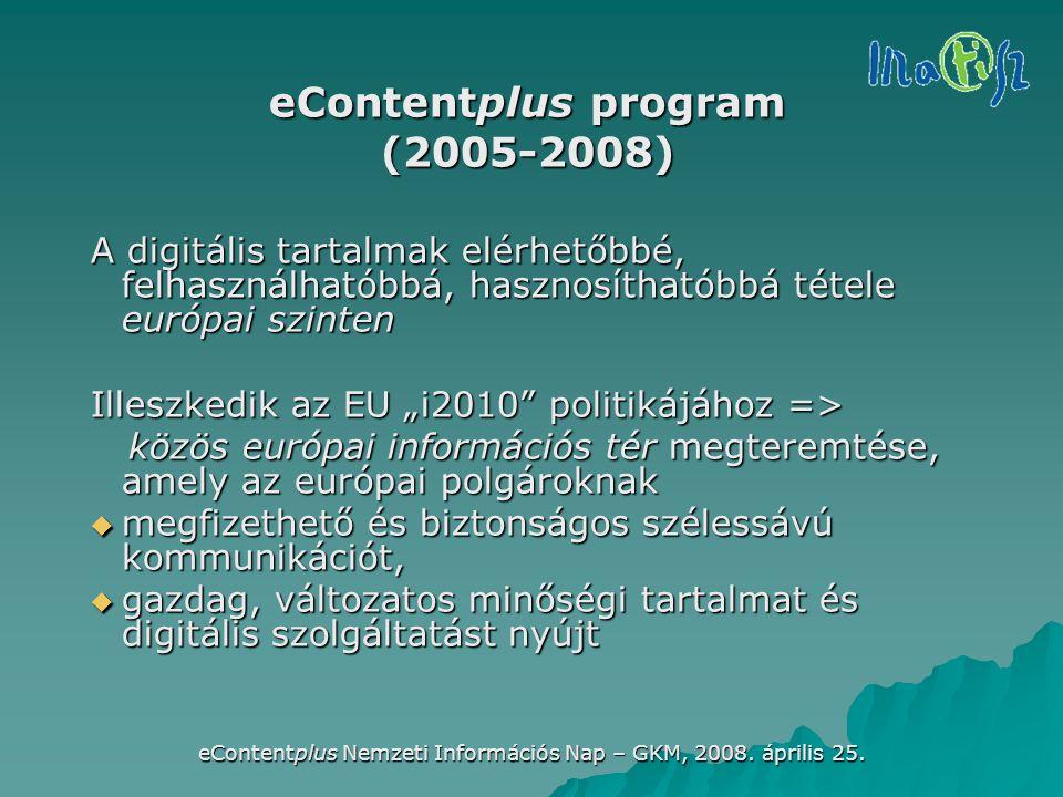 eContentplus Nemzeti Információs Nap – GKM, 2008. április 25. eContentplus program (2005-2008) A digitális tartalmak elérhetőbbé, felhasználhatóbbá, h