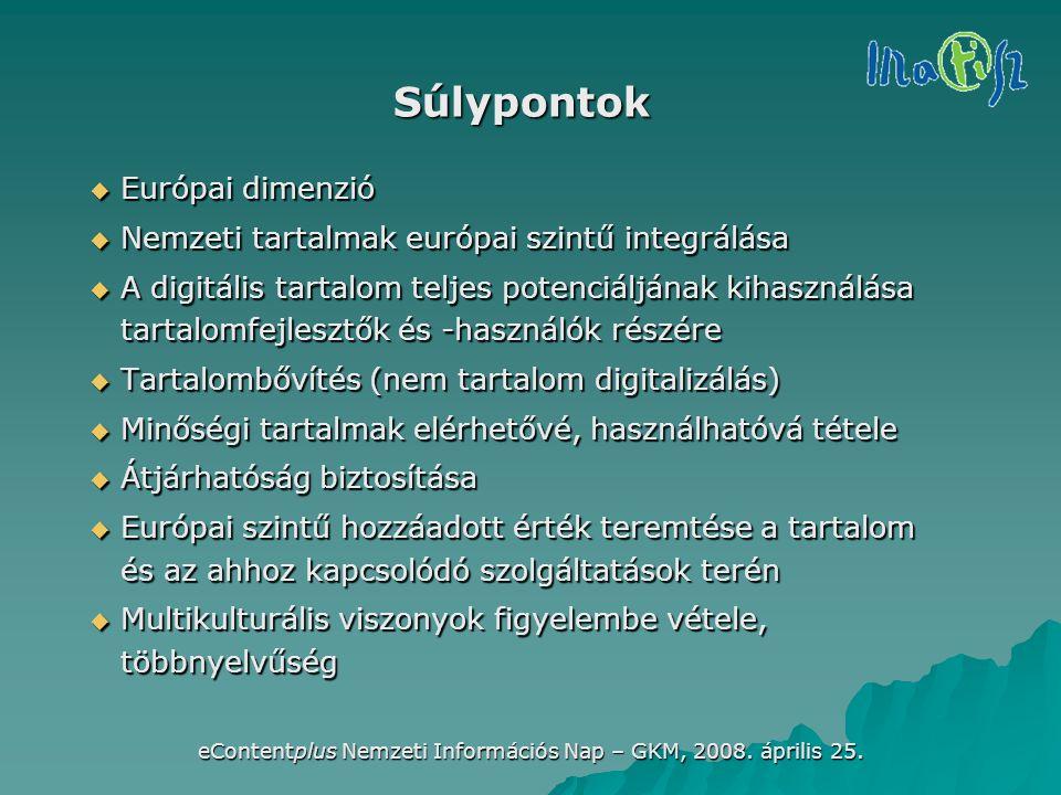 eContentplus Nemzeti Információs Nap – GKM, 2008. április 25. Súlypontok  Európai dimenzió  Nemzeti tartalmak európai szintű integrálása  A digitál