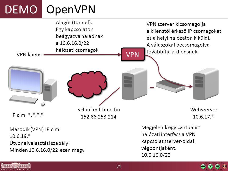 """21 DEMO OpenVPN VPN kliens vcl.inf.mit.bme.hu 152.66.253.214 IP cím: *.*.*.* Webszerver 10.6.17.* VPN Második (VPN) IP cím: 10.6.19.* Útvonalválasztási szabály: Minden 10.6.16.0/22 ezen megy Megjelenik egy """"virtuális hálózati interfész a VPN kapcsolat szerver-oldali végpontjaként."""
