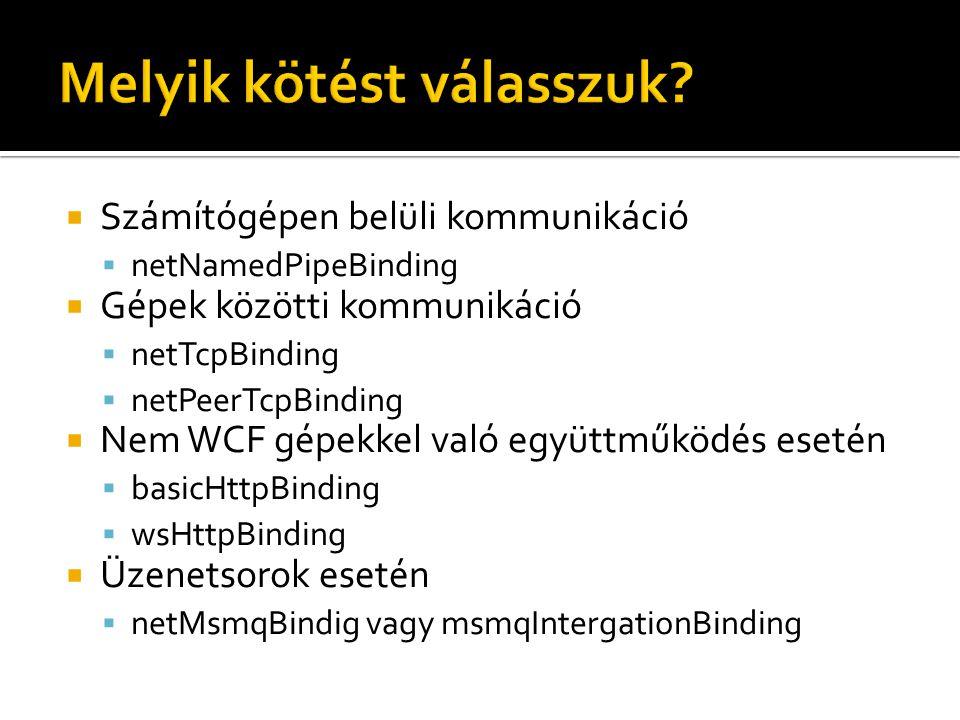  Számítógépen belüli kommunikáció  netNamedPipeBinding  Gépek közötti kommunikáció  netTcpBinding  netPeerTcpBinding  Nem WCF gépekkel való együttműködés esetén  basicHttpBinding  wsHttpBinding  Üzenetsorok esetén  netMsmqBindig vagy msmqIntergationBinding