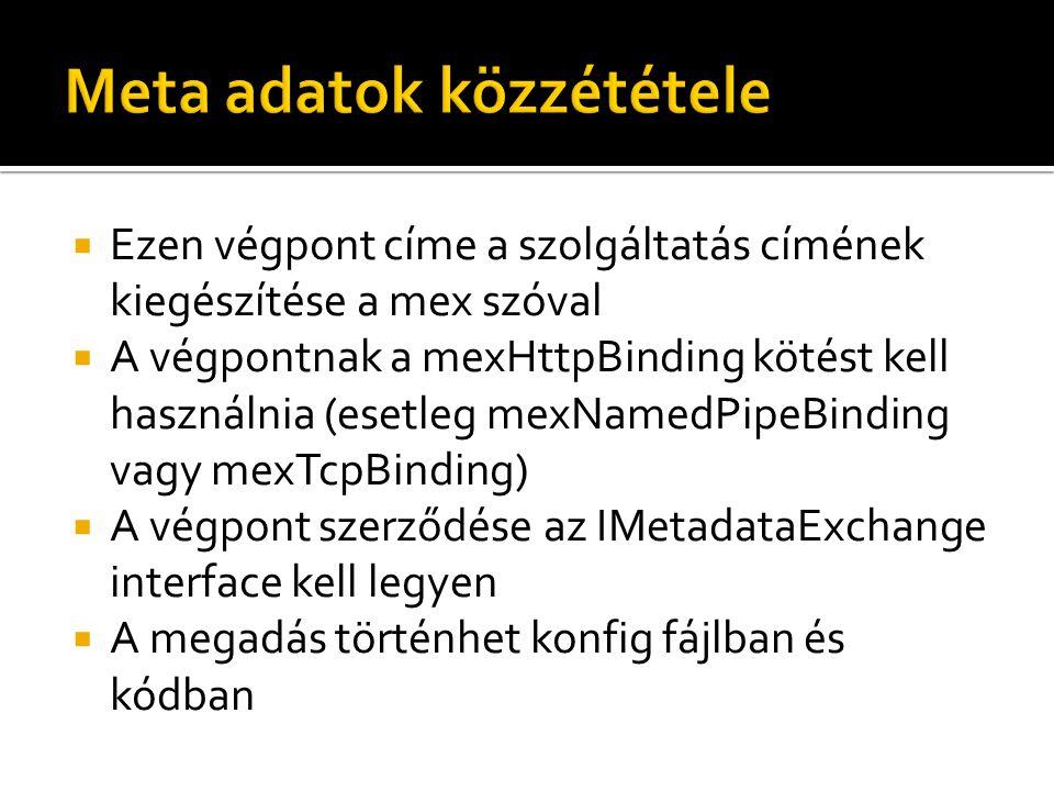 Ezen végpont címe a szolgáltatás címének kiegészítése a mex szóval  A végpontnak a mexHttpBinding kötést kell használnia (esetleg mexNamedPipeBinding vagy mexTcpBinding)  A végpont szerződése az IMetadataExchange interface kell legyen  A megadás történhet konfig fájlban és kódban