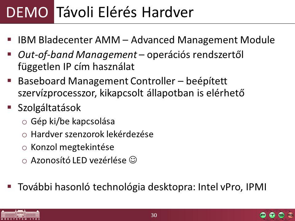 30 DEMO  IBM Bladecenter AMM – Advanced Management Module  Out-of-band Management – operációs rendszertől független IP cím használat  Baseboard Management Controller – beépített szervízprocesszor, kikapcsolt állapotban is elérhető  Szolgáltatások o Gép ki/be kapcsolása o Hardver szenzorok lekérdezése o Konzol megtekintése o Azonosító LED vezérlése  További hasonló technológia desktopra: Intel vPro, IPMI Távoli Elérés Hardver