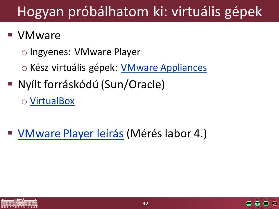 42 Hogyan próbálhatom ki: virtuális gépek  VMware o Ingyenes: VMware Player o Kész virtuális gépek: VMware AppliancesVMware Appliances  Nyílt forráskódú (Sun/Oracle) o VirtualBox VirtualBox  VMware Player leírás (Mérés labor 4.) VMware Player leírás