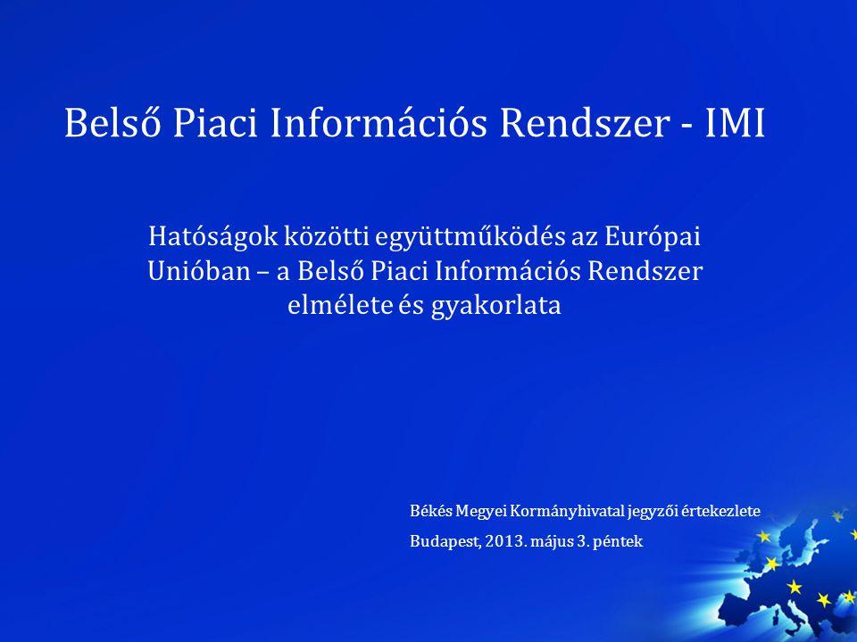 Belső Piaci Információs Rendszer - IMI Hatóságok közötti együttműködés az Európai Unióban – a Belső Piaci Információs Rendszer elmélete és gyakorlata Békés Megyei Kormányhivatal jegyzői értekezlete Budapest, 2013.
