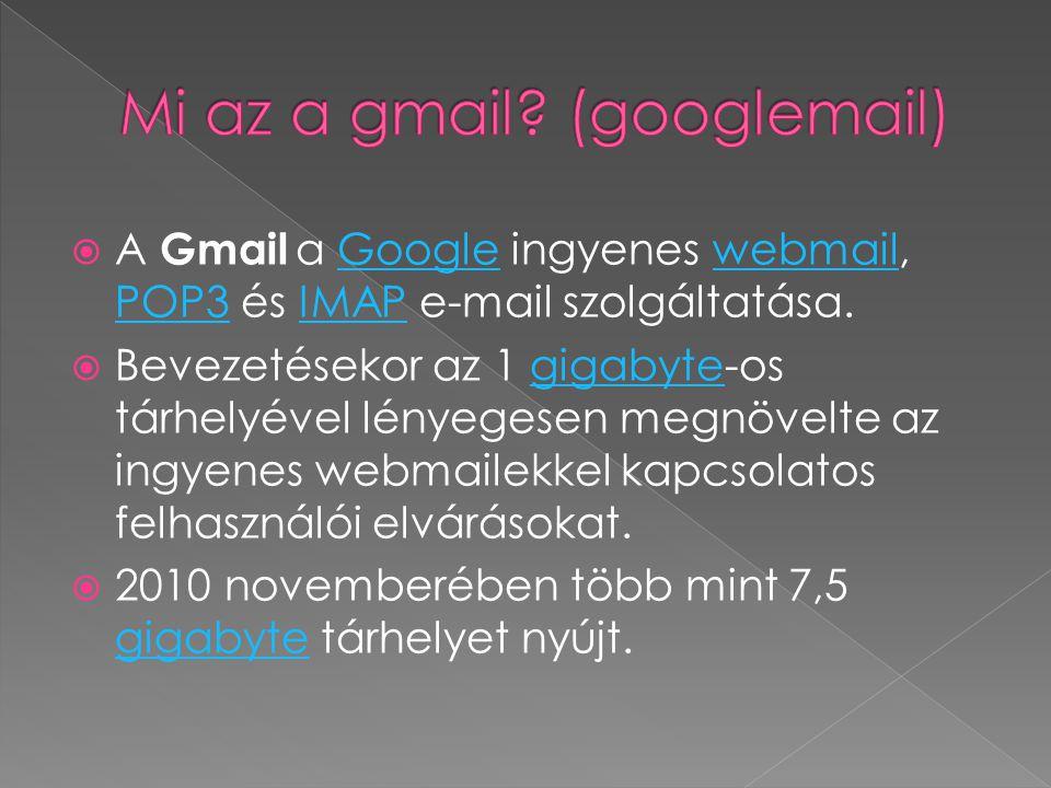  A Gmail a Google ingyenes webmail, POP3 és IMAP e-mail szolgáltatása.Googlewebmail POP3IMAP  Bevezetésekor az 1 gigabyte-os tárhelyével lényegesen megnövelte az ingyenes webmailekkel kapcsolatos felhasználói elvárásokat.gigabyte  2010 novemberében több mint 7,5 gigabyte tárhelyet nyújt.