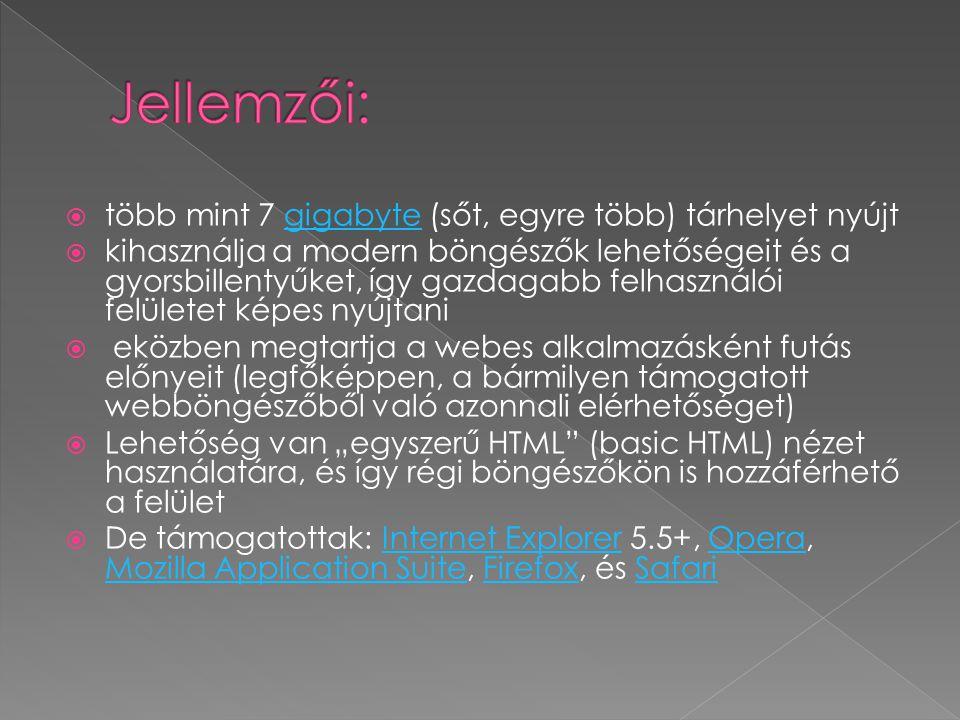 """ több mint 7 gigabyte (sőt, egyre több) tárhelyet nyújtgigabyte  kihasználja a modern böngészők lehetőségeit és a gyorsbillentyűket, így gazdagabb felhasználói felületet képes nyújtani  eközben megtartja a webes alkalmazásként futás előnyeit (legfőképpen, a bármilyen támogatott webböngészőből való azonnali elérhetőséget)  Lehetőség van """"egyszerű HTML (basic HTML) nézet használatára, és így régi böngészőkön is hozzáférhető a felület  De támogatottak: Internet Explorer 5.5+, Opera, Mozilla Application Suite, Firefox, és SafariInternet ExplorerOpera Mozilla Application SuiteFirefoxSafari"""