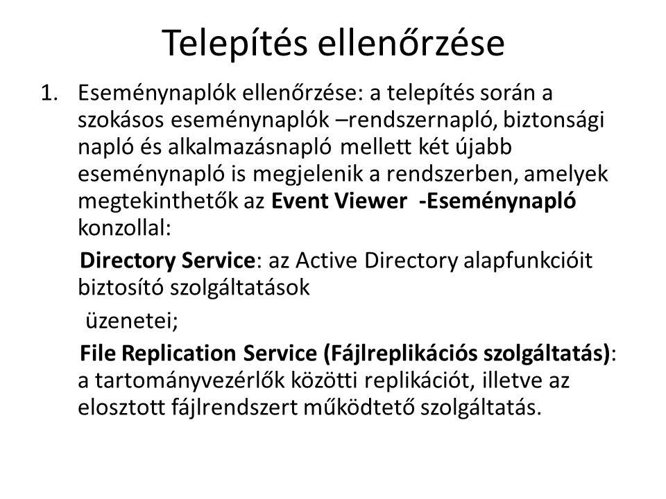 Telepítés ellenőrzése 1.Eseménynaplók ellenőrzése: a telepítés során a szokásos eseménynaplók –rendszernapló, biztonsági napló és alkalmazásnapló mellett két újabb eseménynapló is megjelenik a rendszerben, amelyek megtekinthetők az Event Viewer -Eseménynapló konzollal: Directory Service: az Active Directory alapfunkcióit biztosító szolgáltatások üzenetei; File Replication Service (Fájlreplikációs szolgáltatás): a tartományvezérlők közötti replikációt, illetve az elosztott fájlrendszert működtető szolgáltatás.