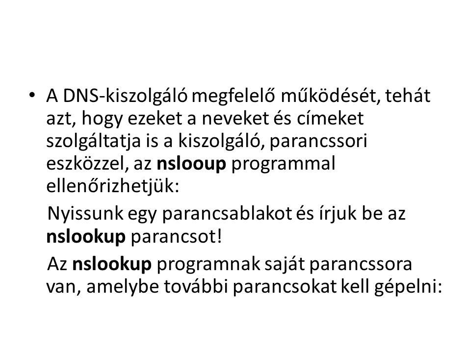 A DNS-kiszolgáló megfelelő működését, tehát azt, hogy ezeket a neveket és címeket szolgáltatja is a kiszolgáló, parancssori eszközzel, az nslooup programmal ellenőrizhetjük: Nyissunk egy parancsablakot és írjuk be az nslookup parancsot.