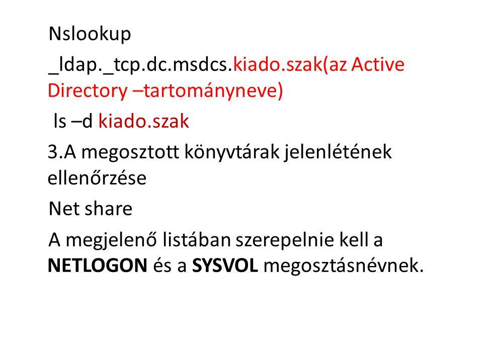 Nslookup _ldap._tcp.dc.msdcs.kiado.szak(az Active Directory –tartományneve) ls –d kiado.szak 3.A megosztott könyvtárak jelenlétének ellenőrzése Net share A megjelenő listában szerepelnie kell a NETLOGON és a SYSVOL megosztásnévnek.