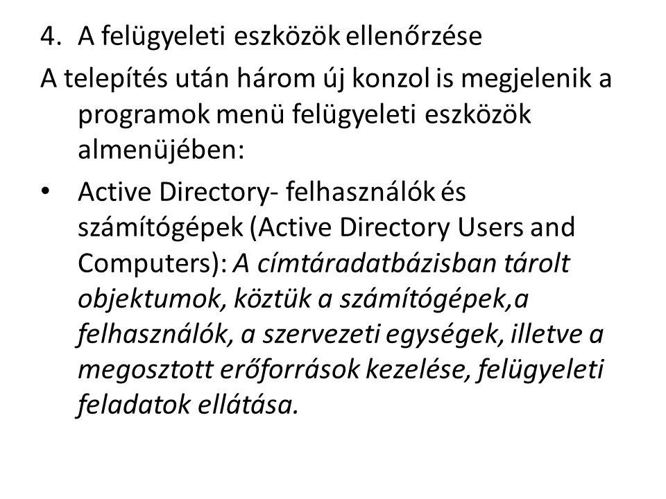 4.A felügyeleti eszközök ellenőrzése A telepítés után három új konzol is megjelenik a programok menü felügyeleti eszközök almenüjében: Active Directory- felhasználók és számítógépek (Active Directory Users and Computers): A címtáradatbázisban tárolt objektumok, köztük a számítógépek,a felhasználók, a szervezeti egységek, illetve a megosztott erőforrások kezelése, felügyeleti feladatok ellátása.