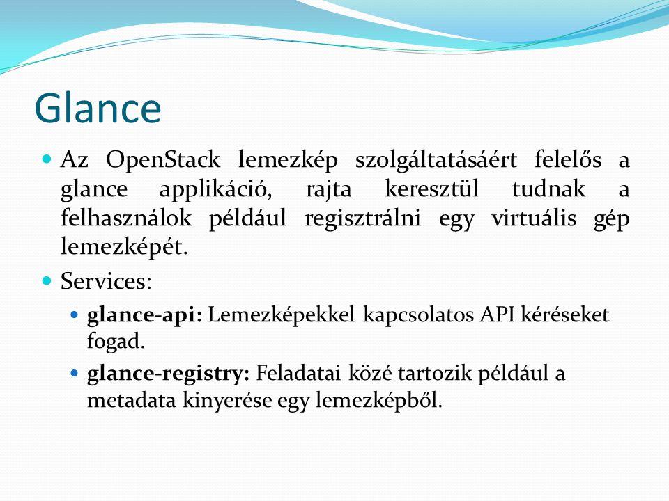 Glance Az OpenStack lemezkép szolgáltatásáért felelős a glance applikáció, rajta keresztül tudnak a felhasználok például regisztrálni egy virtuális gép lemezképét.