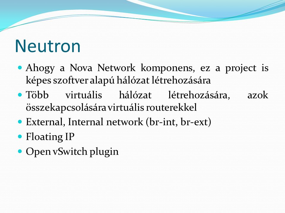 Neutron Ahogy a Nova Network komponens, ez a project is képes szoftver alapú hálózat létrehozására Több virtuális hálózat létrehozására, azok összekapcsolására virtuális routerekkel External, Internal network (br-int, br-ext) Floating IP Open vSwitch plugin