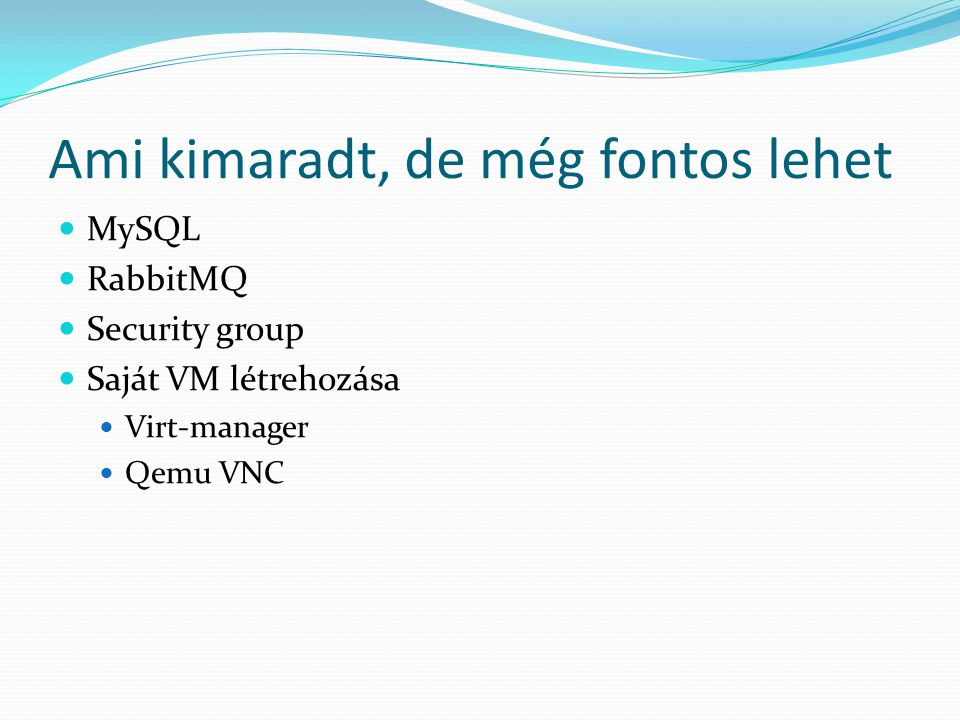 Ami kimaradt, de még fontos lehet MySQL RabbitMQ Security group Saját VM létrehozása Virt-manager Qemu VNC