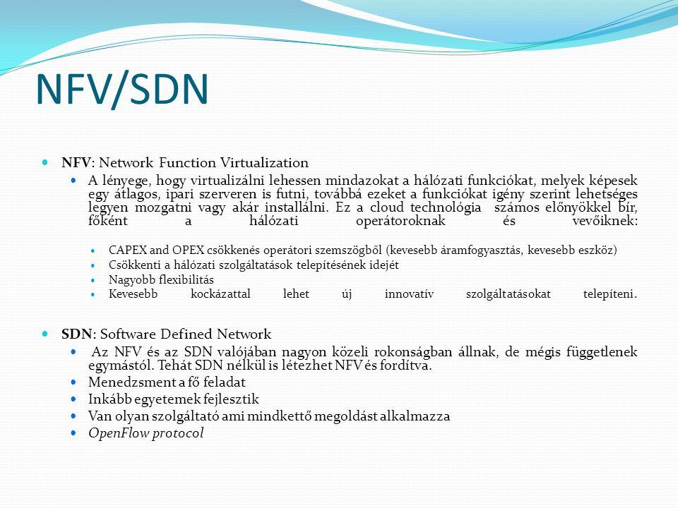 NFV/SDN NFV: Network Function Virtualization A lényege, hogy virtualizálni lehessen mindazokat a hálózati funkciókat, melyek képesek egy átlagos, ipari szerveren is futni, továbbá ezeket a funkciókat igény szerint lehetséges legyen mozgatni vagy akár installálni.