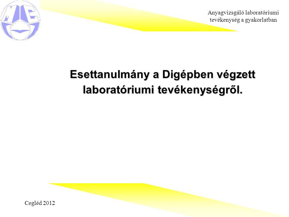 Cegléd 2012 Anyagvizsgáló laboratóriumi tevékenység a gyakorlatban Esettanulmány a Digépben végzett laboratóriumi tevékenységről.
