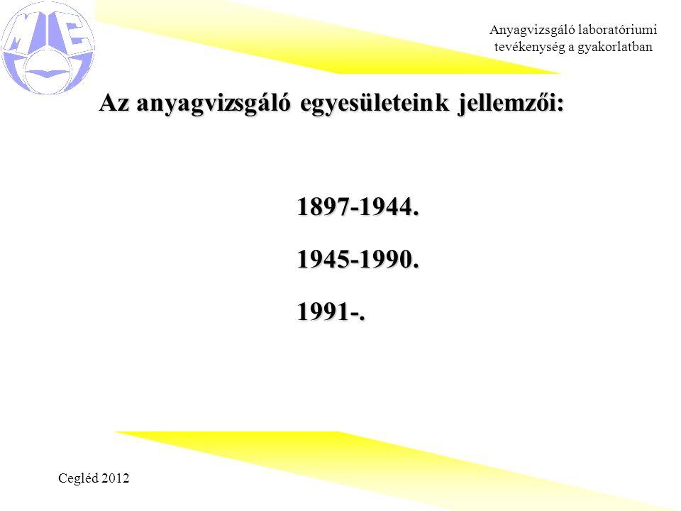 Cegléd 2012 Anyagvizsgáló laboratóriumi tevékenység a gyakorlatban Az anyagvizsgáló egyesületeink jellemzői: Az anyagvizsgáló egyesületeink jellemzői:1897-1944.1945-1990.1991-.