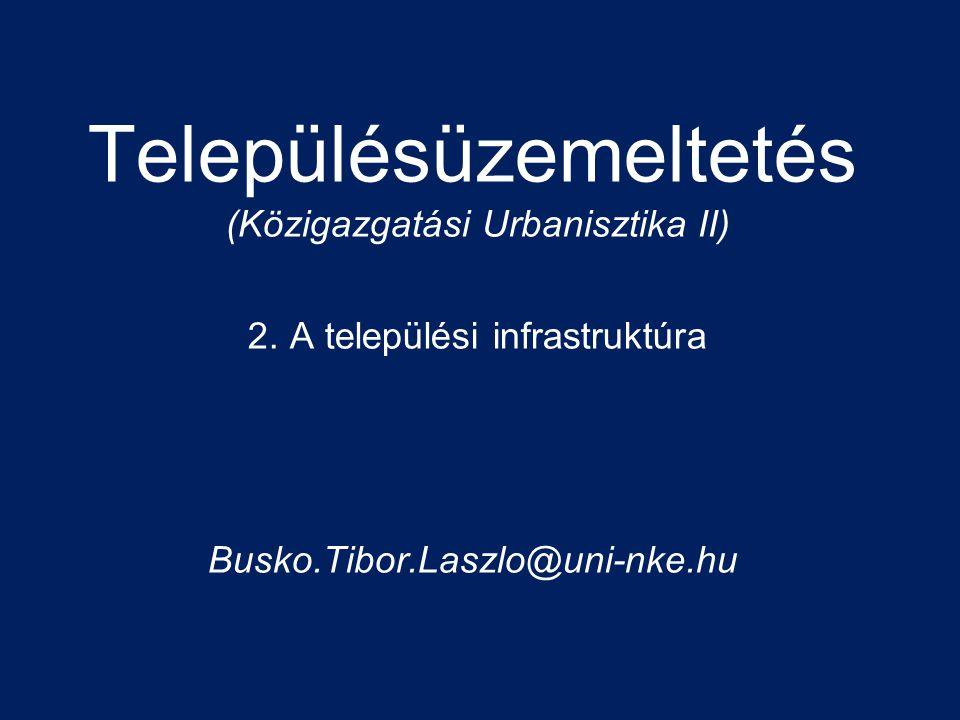 Településüzemeltetés (Közigazgatási Urbanisztika II) 2. A települési infrastruktúra Busko.Tibor.Laszlo@uni-nke.hu