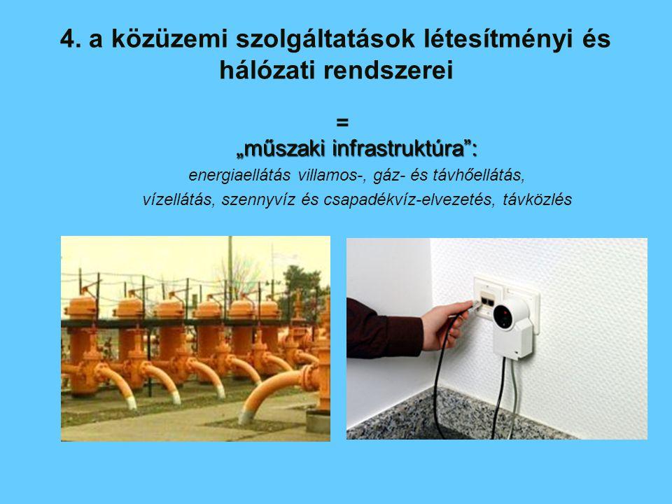 """4. a közüzemi szolgáltatások létesítményi és hálózati rendszerei """"műszaki infrastruktúra"""": energiaellátás villamos-, gáz- és távhőellátás, vízellátás,"""