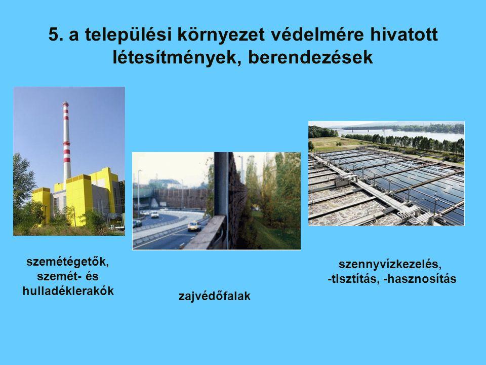 5. a települési környezet védelmére hivatott létesítmények, berendezések zajvédőfalak szemétégetők, szemét- és hulladéklerakók szennyvízkezelés, -tisz