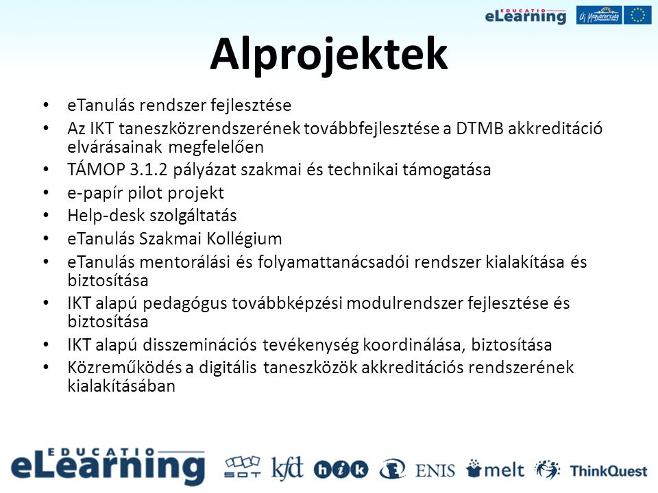 eTanulás rendszer fejlesztése Alprojekt célja:A Sulinet Digitális Tudásbázis rendszer továbbfejlesztése, meglévő e-learning rendszerek integrációja Főbb tevékenységek:- Fejlesztési specifikáció készítése - az SDT séma továbbfejlesztése - az oktatási programcsomagok fejlesztését támogató munkafolyamatok továbbfejlesztése - a kompetenciafejlesztés pedagógiai dokumentumainak publikációját, felhasználását támogató szolgáltató rendszer kialakítása és biztosítása - tartalomfejlesztő eszközeinek továbbfejlesztése és biztosítása - tesztelés Eredmények, termékek:-Új SDT portál architektúra -Web 2.0 szolgáltatások -Korcsoport, felhasználócsoport igényeihez szabható felhasználói felület -Sajátos nevelési igényű tanulók IKT alapú fejlesztését támogató modul: nagykontrasztú megjelenítés, betűméret; felolvasó szoftver(ek) támogatása;hangos SDT