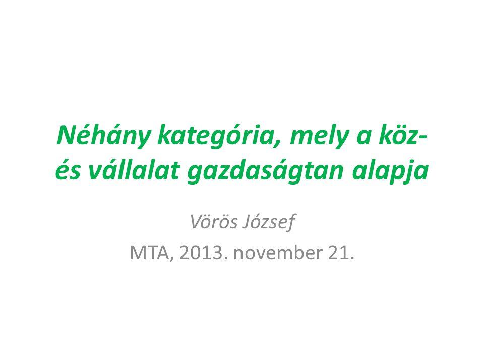 Néhány kategória, mely a köz- és vállalat gazdaságtan alapja Vörös József MTA, 2013. november 21.