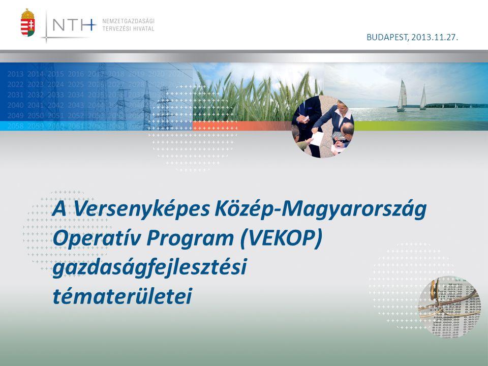 A Versenyképes Közép-Magyarország Operatív Program (VEKOP) gazdaságfejlesztési tématerületei BUDAPEST, 2013.11.27.
