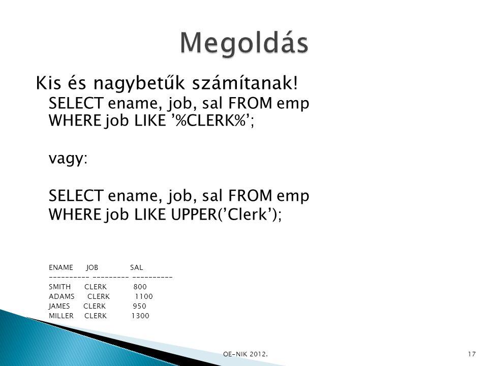 Kis és nagybetűk számítanak! SELECT ename, job, sal FROM emp WHERE job LIKE '%CLERK%'; vagy: SELECT ename, job, sal FROM emp WHERE job LIKE UPPER('Cle
