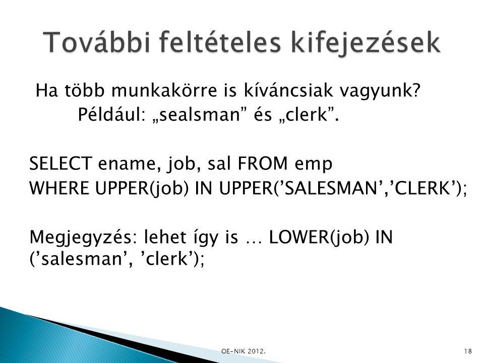 """Ha több munkakörre is kíváncsiak vagyunk? Például: """"sealsman"""" és """"clerk"""". SELECT ename, job, sal FROM emp WHERE UPPER(job) IN UPPER('SALESMAN','CLERK'"""