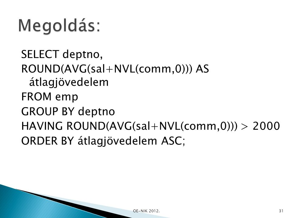SELECT deptno, ROUND(AVG(sal+NVL(comm,0))) AS átlagjövedelem FROM emp GROUP BY deptno HAVING ROUND(AVG(sal+NVL(comm,0))) > 2000 ORDER BY átlagjövedelem ASC; OE-NIK 2012.