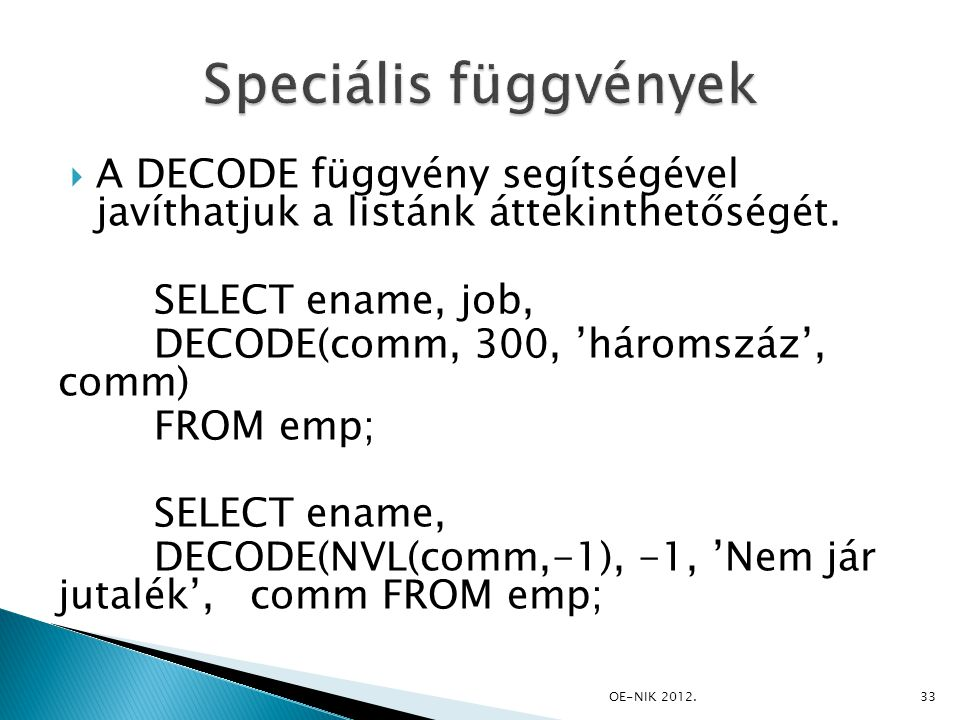  A DECODE függvény segítségével javíthatjuk a listánk áttekinthetőségét. SELECT ename, job, DECODE(comm, 300, 'háromszáz', comm) FROM emp; SELECT ena