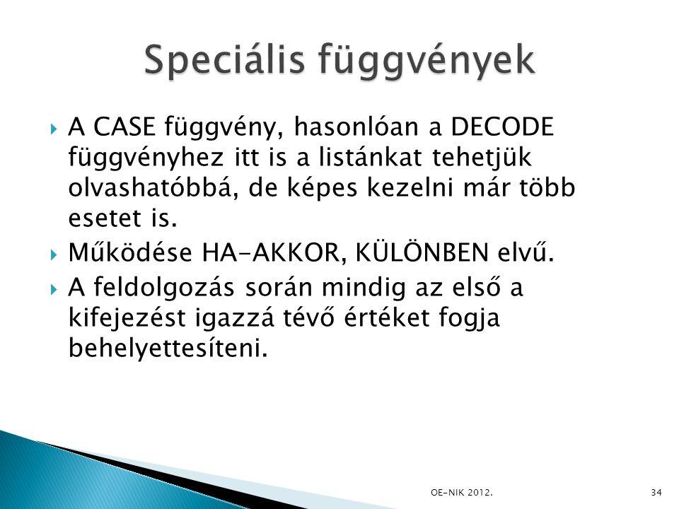  A CASE függvény, hasonlóan a DECODE függvényhez itt is a listánkat tehetjük olvashatóbbá, de képes kezelni már több esetet is.  Működése HA-AKKOR,