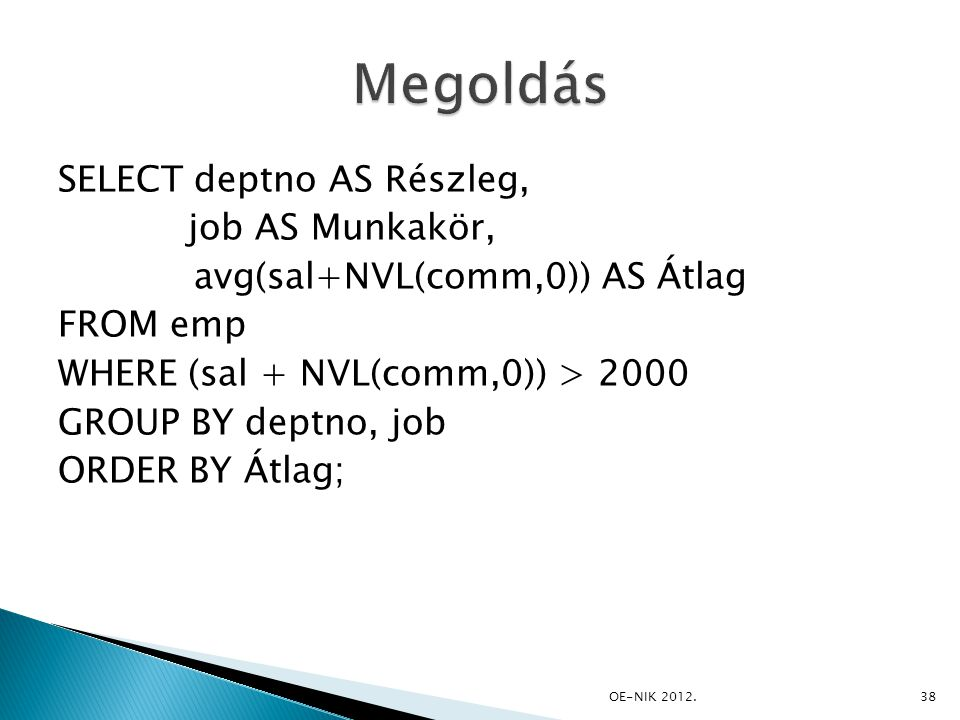 SELECT deptno AS Részleg, job AS Munkakör, avg(sal+NVL(comm,0)) AS Átlag FROM emp WHERE (sal + NVL(comm,0)) > 2000 GROUP BY deptno, job ORDER BY Átlag; 38OE-NIK 2012.