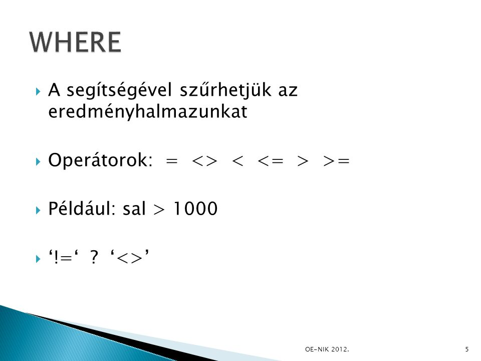  A segítségével szűrhetjük az eredményhalmazunkat  Operátorok: = <> >=  Például: sal > 1000  '!=' ? '<>' 5OE-NIK 2012.