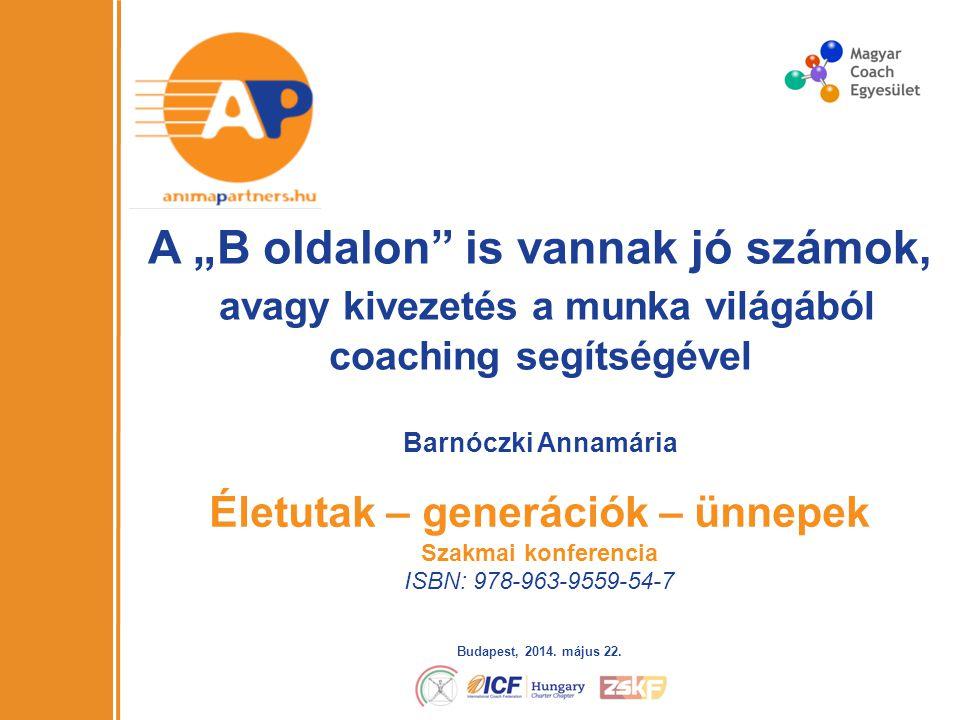 """1 A """"B oldalon is vannak jó számok, avagy kivezetés a munka világából coaching segítségével Életutak – generációk – ünnepek Szakmai konferencia ISBN: 978-963-9559-54-7 Barnóczki Annamária Budapest, 2014."""