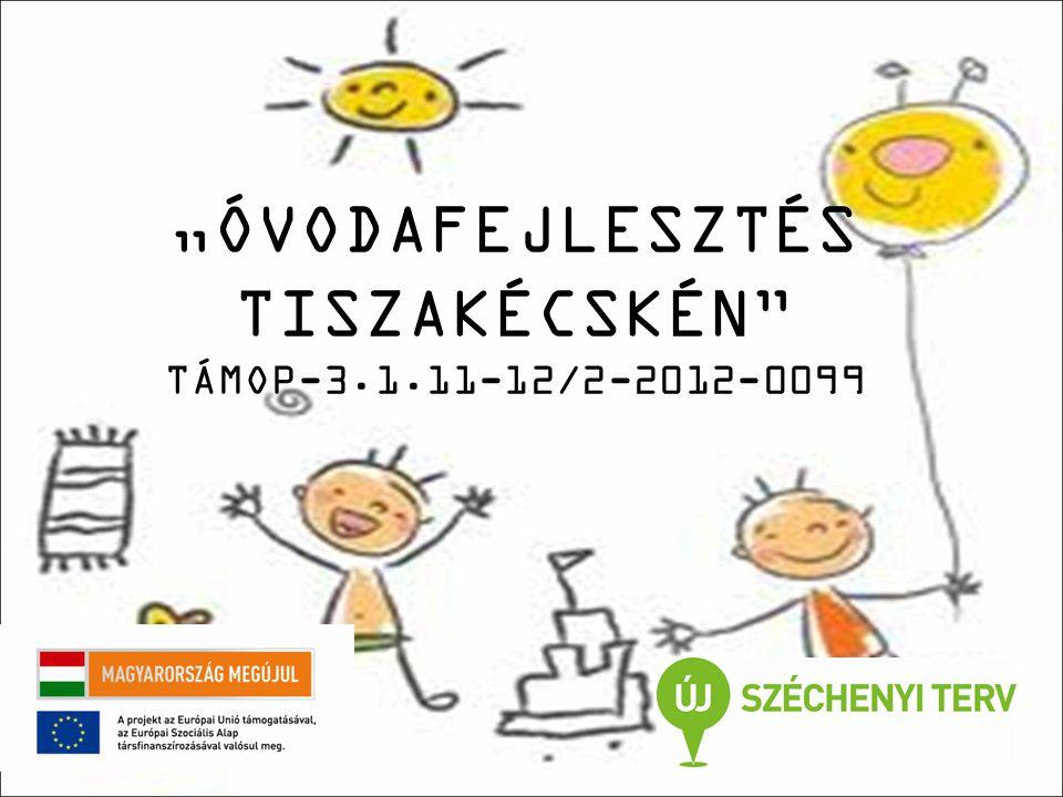 """""""ÓVODAFEJLESZTÉS TISZAKÉCSKÉN TÁMOP-3.1.11-12/2-2012-0099"""