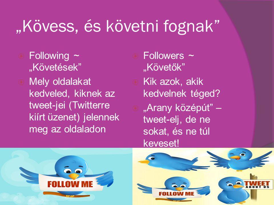 """""""Kövess, és követni fognak  Following ~ """"Követések  Mely oldalakat kedveled, kiknek az tweet-jei (Twitterre kiírt üzenet) jelennek meg az oldaladon  Followers ~ """"Követők  Kik azok, akik kedvelnek téged."""
