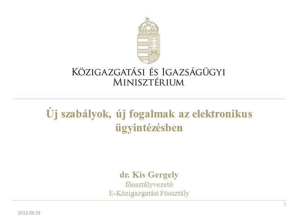 Új szabályok, új fogalmak az elektronikus ügyintézésben dr. Kis Gergely főosztályvezető E-Közigazgatási Főosztály 2012.06.19 1