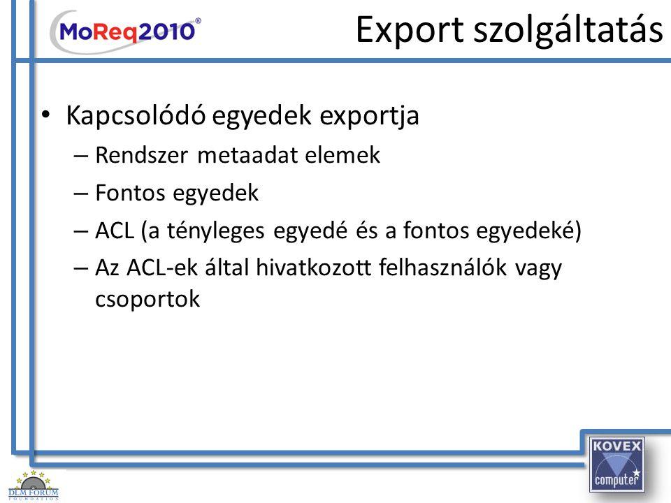 Export szolgáltatás Kapcsolódó egyedek exportja – Rendszer metaadat elemek – Fontos egyedek – ACL (a tényleges egyedé és a fontos egyedeké) – Az ACL-e